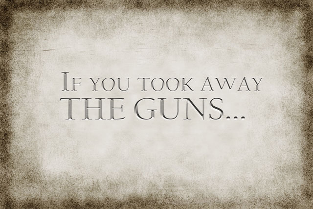 If you took away THE GUNS...