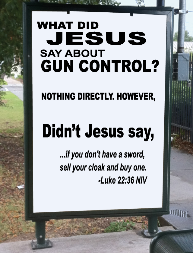 What did Jesus say about Gun Control? Nothing Directly, However, didn't Jesus say, '...if you don't have a sword, sell your cloak and buy one' - Luke 22:36 NIV
