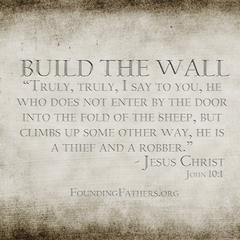 BUILD THE WALL: Truly, truly, I say to you, he who does not enter by the door into the fold of the sheep, but climbs up some other way, he is a thief and a robber. - Jesus, John 10:1