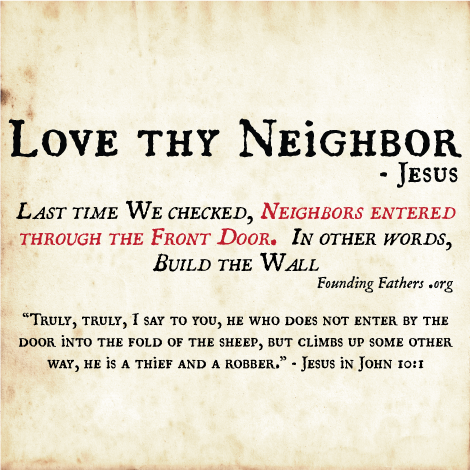 Love thy Neighbor - Jesus; Last time We checked, Neighbors entered through the Front Door. In other words, Build the Wall.  / Truly, truly, I say to you, he who does not enter by the door into the fold of the sheep, but climbs up some other way, he is a thief and a robber. - Jesus in John 10:1