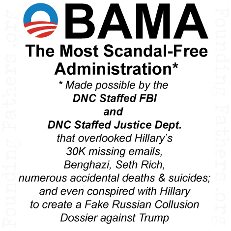 OBAMA - The Most Scandal Free Administration* - * Made possible by the DNC Staffed FBI and DNC Staffed Justice Dept. that overlooked Hillary's 30K missing emails, Benghazi, Seth Rich, numerous accidental deaths and suicides; and even conspired with Hillary to create a Fake Russion Collusion Dossier against Trump