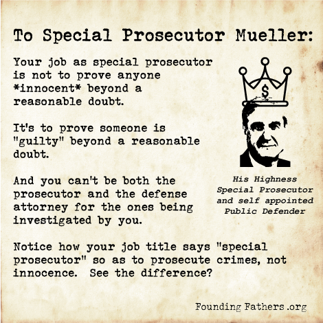 "To Special Prosecutor Mueller: Your job as special prosecutor is not to prove anyone *innocent* beyond a reasonable doubt. It's to prove someone is ""guilty"" beyond a reasonable doubt. And you can't be both the prosecutor and the defense attorney for the ones being investigated by you. Notice how your job title says ""special prosecutor"" so as to prosecute crimes, not innocence. See the difference?"