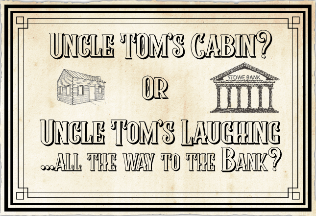 Uncle Tom's Cabin? Or Uncle Tom's Laughing all the way to the bank.